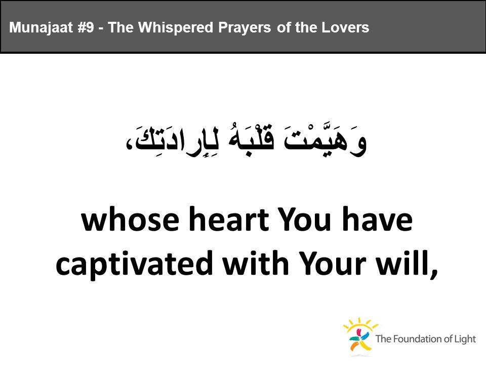 وَهَيَّمْتَ قَلْبَهُ لِإِرادَتِكَ، whose heart You have captivated with Your will, Munajaat #9 - The Whispered Prayers of the Lovers