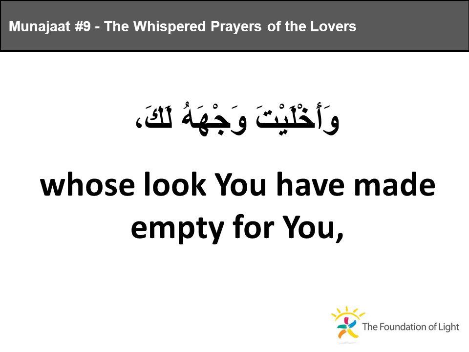 وَأَخْلَيْتَ وَجْهَهُ لَكَ، whose look You have made empty for You, Munajaat #9 - The Whispered Prayers of the Lovers