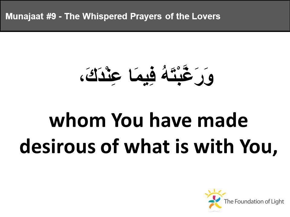 وَرَغَّبْتَهُ فِيمَا عِنْدَكَ، whom You have made desirous of what is with You, Munajaat #9 - The Whispered Prayers of the Lovers