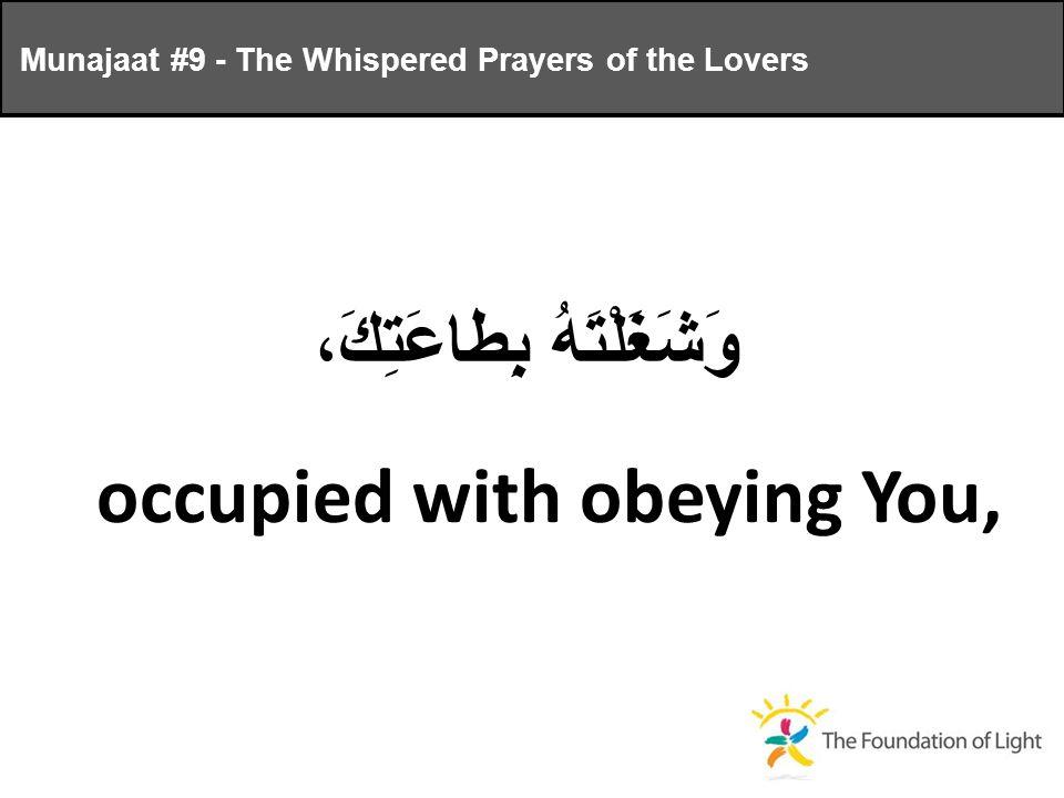 وَشَغَلْتَهُ بِطاعَتِكَ، occupied with obeying You, Munajaat #9 - The Whispered Prayers of the Lovers