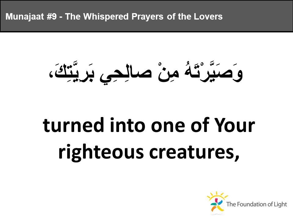 وَصَيَّرْتَهُ مِنْ صالِحِي بَرِيَّتِكَ، turned into one of Your righteous creatures, Munajaat #9 - The Whispered Prayers of the Lovers