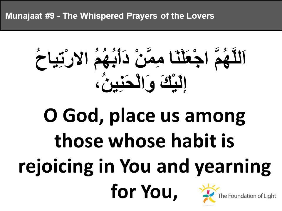 اَللَّهُمَّ اجْعَلْنَا مِمَّنْ دَأْبُهُمُ الارْتِياحُ إلَيْكَ وَالْحَنِينُ، O God, place us among those whose habit is rejoicing in You and yearning for You, Munajaat #9 - The Whispered Prayers of the Lovers