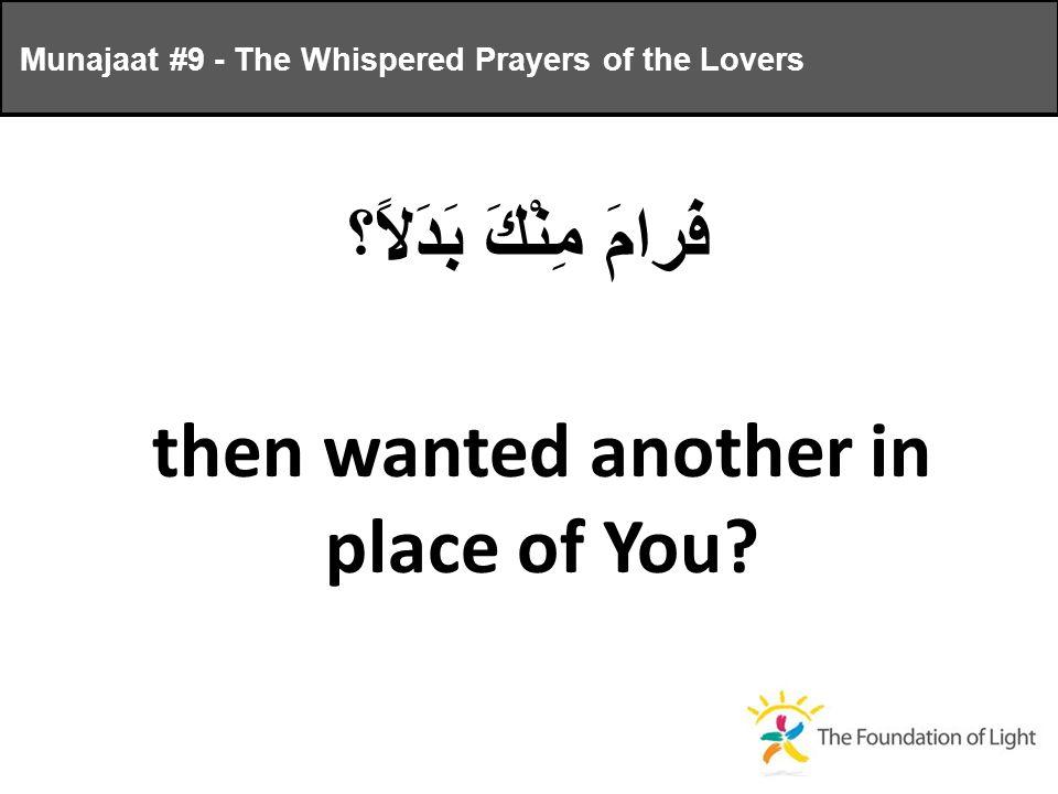 فَرامَ مِنْكَ بَدَلاً؟ then wanted another in place of You.
