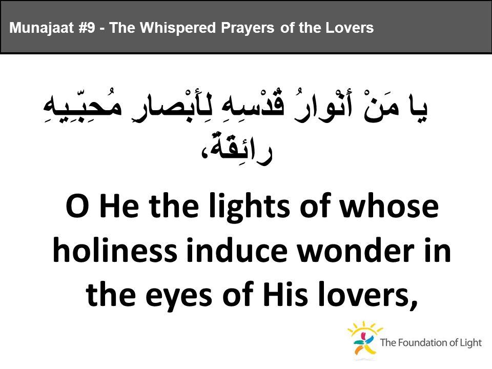 يا مَنْ أَنْوارُ قُدْسِهِ لِأَبْصارِ مُحِبّـِيهِ رائِقَةٌ، O He the lights of whose holiness induce wonder in the eyes of His lovers, Munajaat #9 - The Whispered Prayers of the Lovers