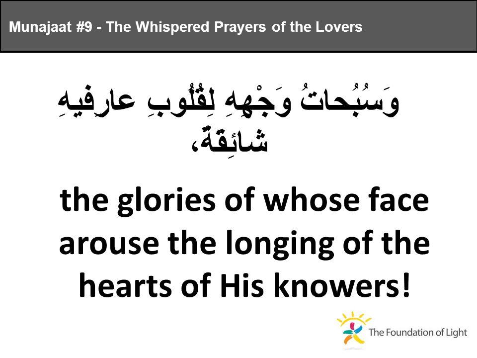 وَسُبُحاتُ وَجْهِهِ لِقُلُوبِ عارِفيهِ شائِقَةٌ، the glories of whose face arouse the longing of the hearts of His knowers.