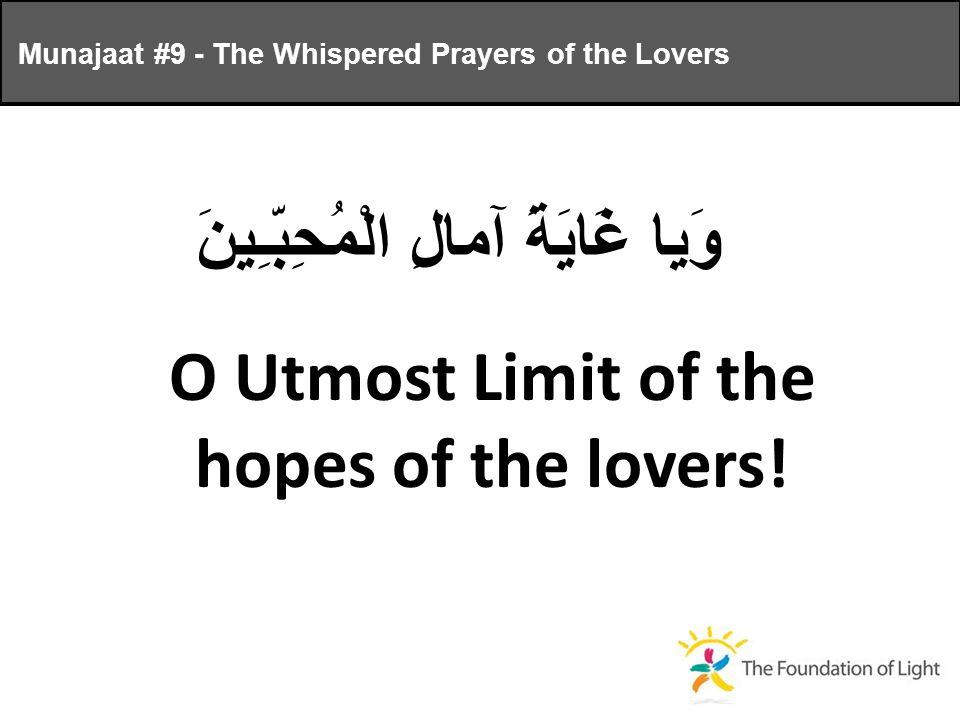 وَيا غَايَةَ آمالِ الْمُحِبّـِينَ O Utmost Limit of the hopes of the lovers.