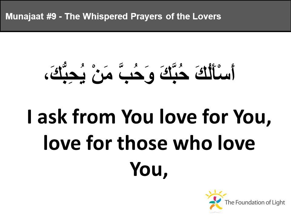 أَسْأَلُكَ حُبَّكَ وَحُبَّ مَنْ يُحِبُّكَ، I ask from You love for You, love for those who love You, Munajaat #9 - The Whispered Prayers of the Lovers