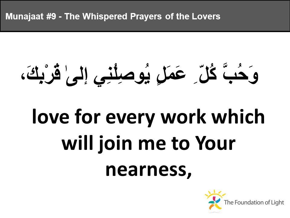 وَحُبَّ كُلّ ِ عَمَلٍ يُوصِلُنِي إلىٰ قُرْبِكَ، love for every work which will join me to Your nearness, Munajaat #9 - The Whispered Prayers of the Lovers