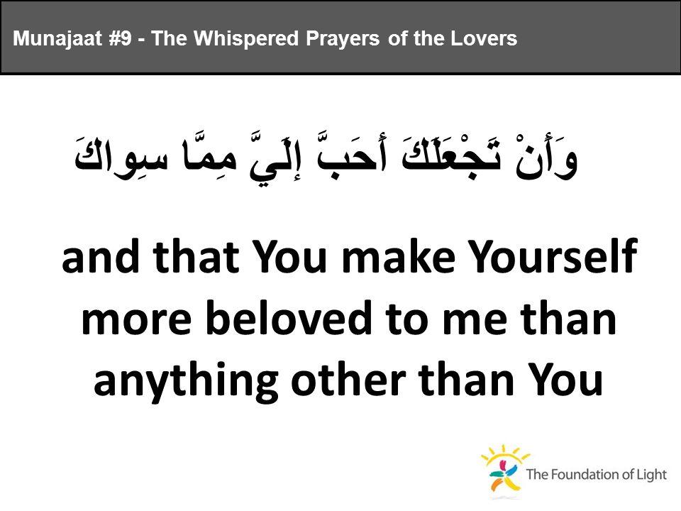 وَأَنْ تَجْعَلَكَ أَحَبَّ إلَيَّ مِمَّا سِواكَ and that You make Yourself more beloved to me than anything other than You Munajaat #9 - The Whispered Prayers of the Lovers