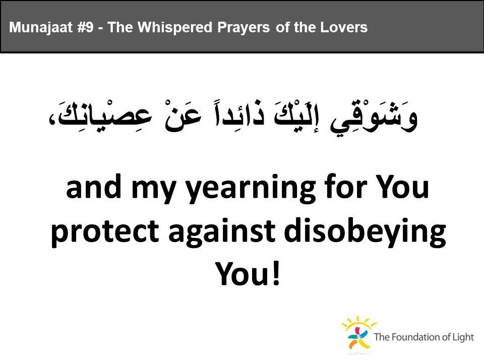 وَشَوْقِي إلَيْكَ ذائِداً عَنْ عِصْيانِكَ، and my yearning for You protect against disobeying You.
