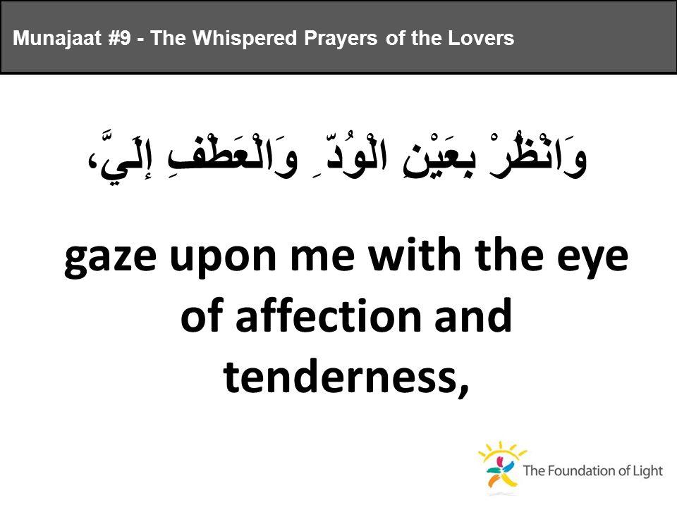 وَانْظُرْ بِعَيْنِ الْوُدّ ِ وَالْعَطْفِ إلَيَّ، gaze upon me with the eye of affection and tenderness, Munajaat #9 - The Whispered Prayers of the Lovers