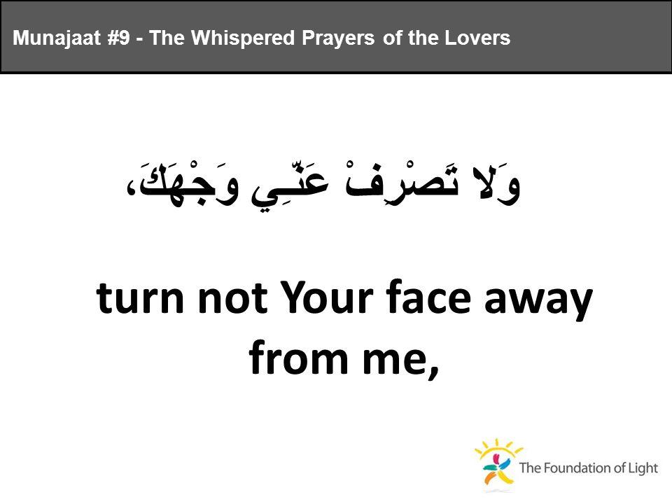 وَلا تَصْرِفْ عَنّـِي وَجْهَكَ، turn not Your face away from me, Munajaat #9 - The Whispered Prayers of the Lovers