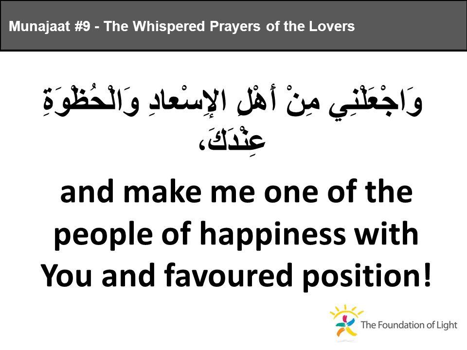 وَاجْعَلْنِي مِنْ أَهْلِ الإِسْعادِ وَالْحُظْوَةِ عِنْدَكَ، and make me one of the people of happiness with You and favoured position.