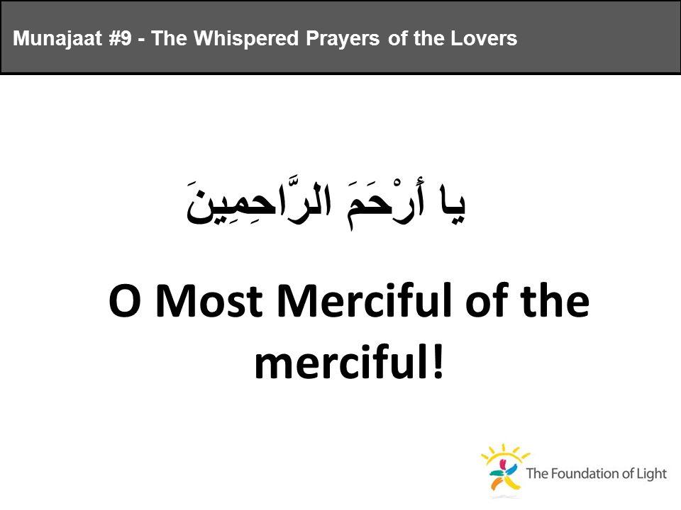 يا أَرْحَمَ الرَّاحِمِينَ O Most Merciful of the merciful.