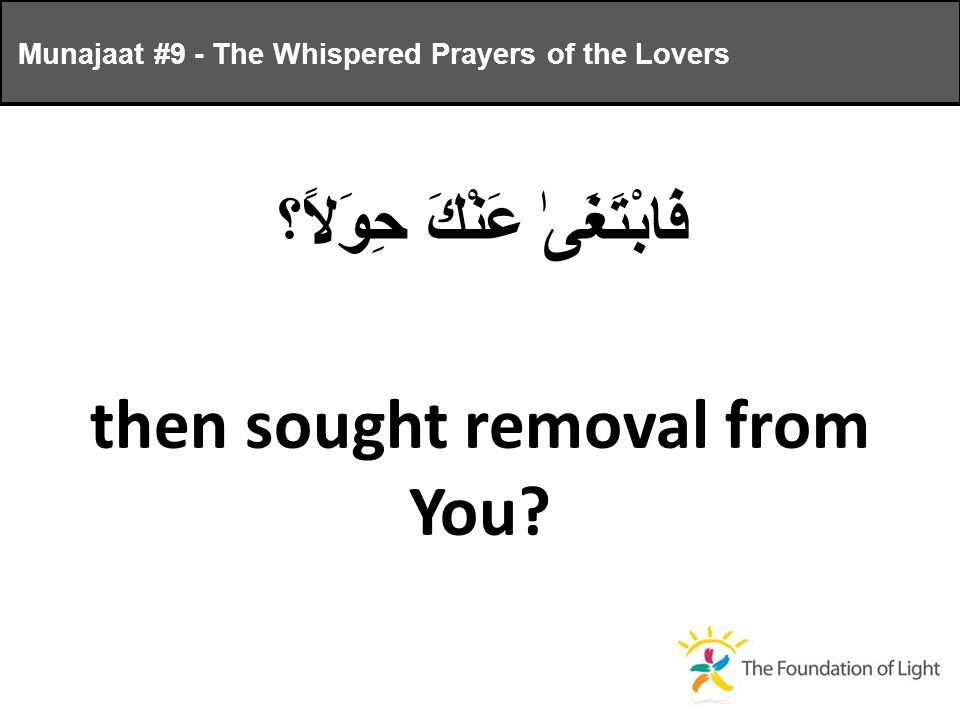 فَابْتَغَىٰ عَنْكَ حِوَلاً؟ then sought removal from You.