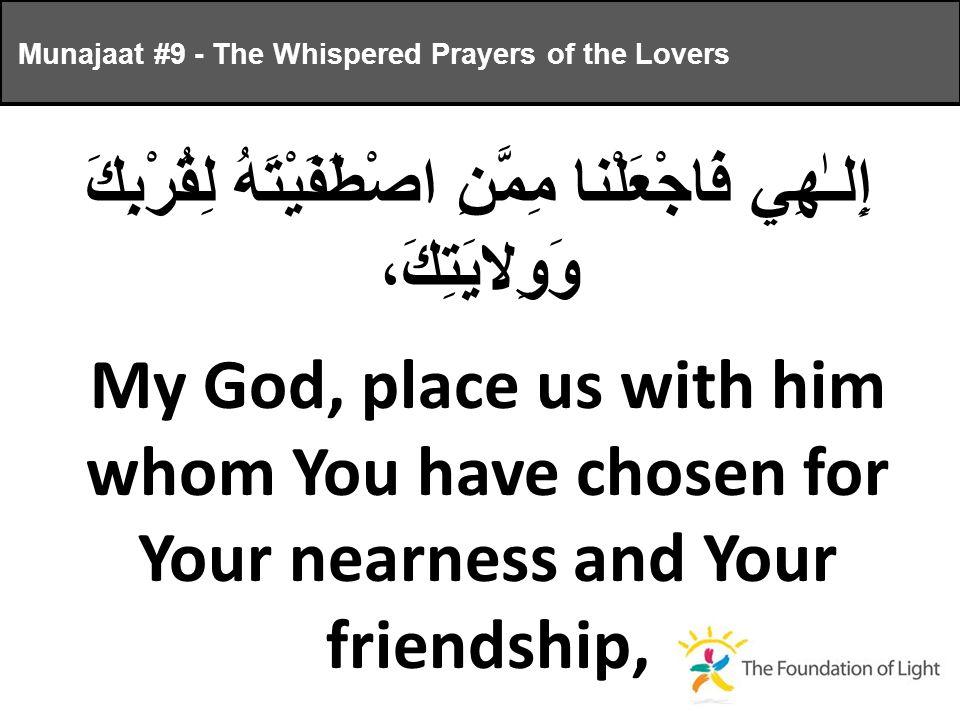 إِلـٰهِي فَاجْعَلْنا مِمَّنِ اصْطَفَيْتَهُ لِقُرْبِكَ وَوِلايَتِكَ، My God, place us with him whom You have chosen for Your nearness and Your friendship, Munajaat #9 - The Whispered Prayers of the Lovers