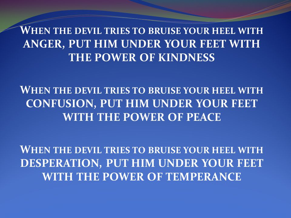 W HEN THE DEVIL TRIES TO BRUISE YOUR HEEL WITH ANGER, PUT HIM UNDER YOUR FEET WITH THE POWER OF KINDNESS W HEN THE DEVIL TRIES TO BRUISE YOUR HEEL WITH CONFUSION, PUT HIM UNDER YOUR FEET WITH THE POWER OF PEACE W HEN THE DEVIL TRIES TO BRUISE YOUR HEEL WITH DESPERATION, PUT HIM UNDER YOUR FEET WITH THE POWER OF TEMPERANCE