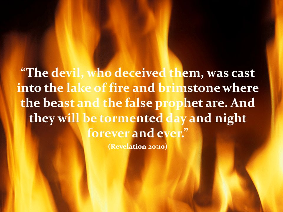 The devil, who deceived them, was cast into the lake of fire and brimstone where the beast and the false prophet are.