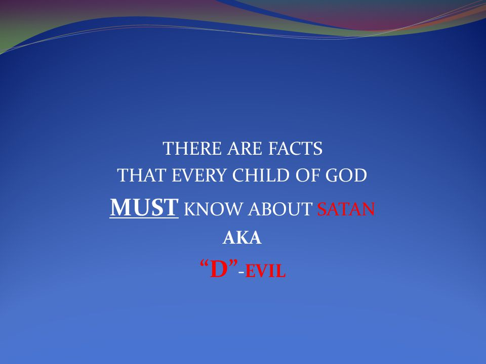 THERE ARE FACTS THAT EVERY CHILD OF GOD MUST KNOW ABOUT SATAN AKA D -EVIL