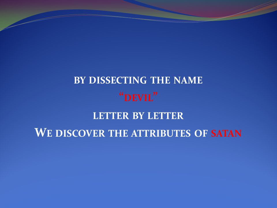 BY DISSECTING THE NAME DEVIL LETTER BY LETTER W E DISCOVER THE ATTRIBUTES OF SATAN