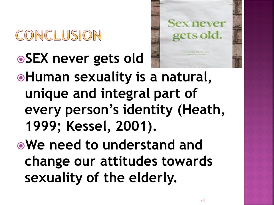  SEX never gets old  Human sexuality is a natural, unique and integral part of every person's identity (Heath, 1999; Kessel, 2001).
