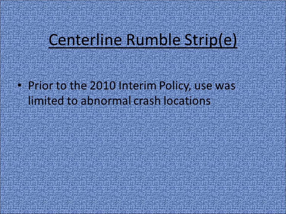 Centerline Rumble Strip(e) Prior to the 2010 Interim Policy, use was limited to abnormal crash locations