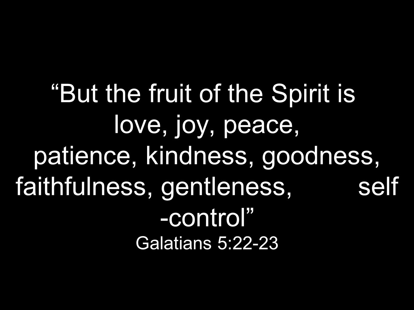 """But the fruit of the Spirit is love, joy, peace, patience, kindness, goodness, faithfulness, gentleness, self -control"" Galatians 5:22-23"