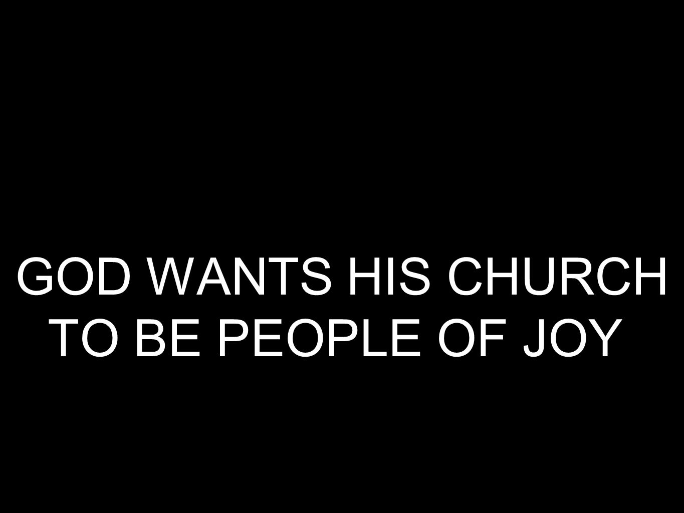 GOD WANTS HIS CHURCH TO BE PEOPLE OF JOY