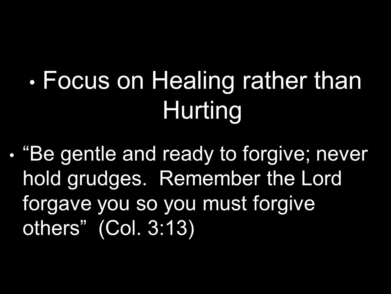 "Focus on Healing rather than Hurting ""Be gentle and ready to forgive; never hold grudges. Remember the Lord forgave you so you must forgive others"" (C"