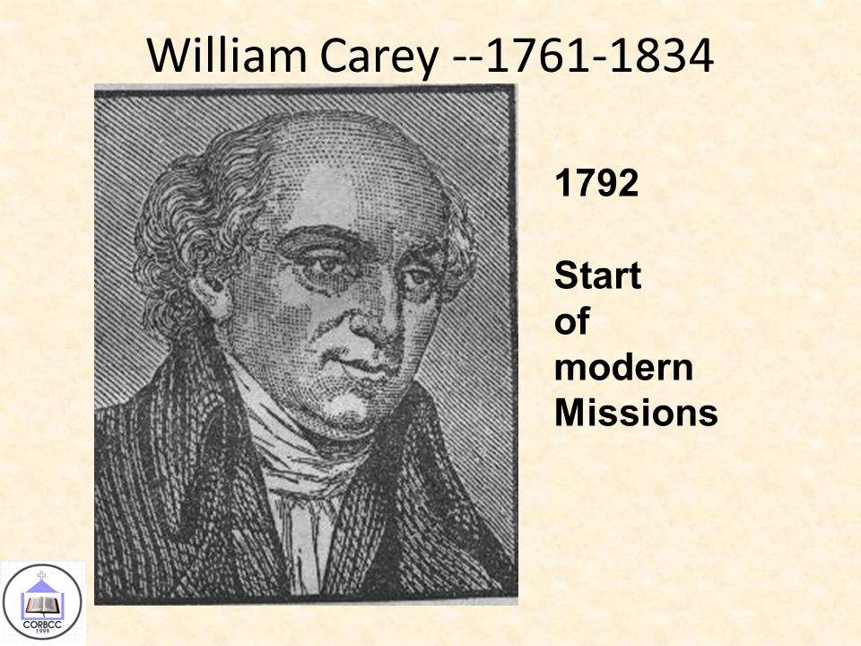 William Carey --1761-1834 1792 Start of modern Missions