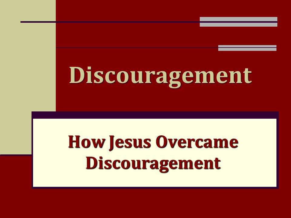 Discouragement How Jesus Overcame Discouragement