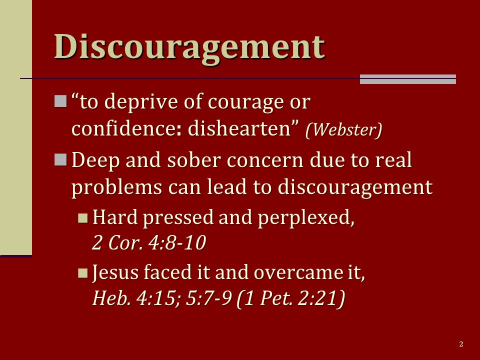 2 Discouragement to deprive of courage or confidence: dishearten (Webster) to deprive of courage or confidence: dishearten (Webster) Deep and sober concern due to real problems can lead to discouragement Deep and sober concern due to real problems can lead to discouragement Hard pressed and perplexed, 2 Cor.