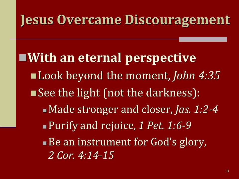 8 With an eternal perspective With an eternal perspective Look beyond the moment, John 4:35 Look beyond the moment, John 4:35 See the light (not the darkness): See the light (not the darkness): Made stronger and closer, Jas.