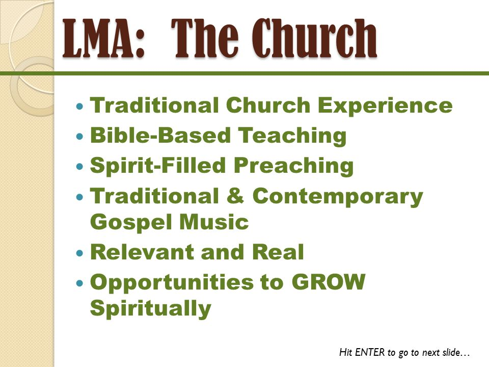 LMA: The Institution A Traditional Baptist Church An Ordained Baptist Pastor Preaching The Gospel of Jesus, the Christ Preaching Salvation of Souls Ministering to God's Children Drawing the World to God Connecting Believers to a Local Church Hit ENTER to go to next slide…