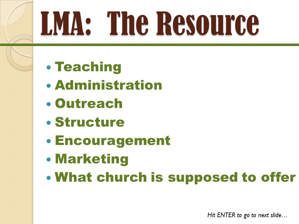 LMA: The Resource Teaching Administration Outreach Structure Encouragement Marketing What church is supposed to offer Hit ENTER to go to next slide…