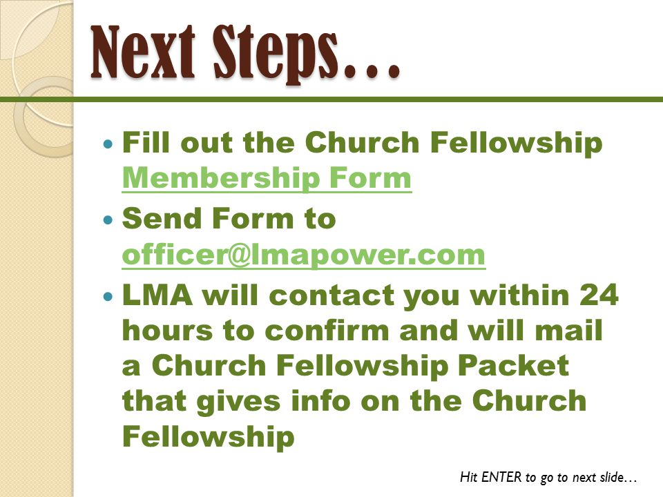 Next Steps… Fill out the Church Fellowship Membership Form Membership Form Send Form to officer@lmapower.com officer@lmapower.com LMA will contact you within 24 hours to confirm and will mail a Church Fellowship Packet that gives info on the Church Fellowship Hit ENTER to go to next slide…