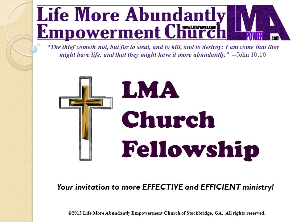 The thief cometh not, but for to steal, and to kill, and to destroy: I am come that they might have life, and that they might have it more abundantly. --John 10:10 LMA Church Fellowship Your invitation to more EFFECTIVE and EFFICIENT ministry.