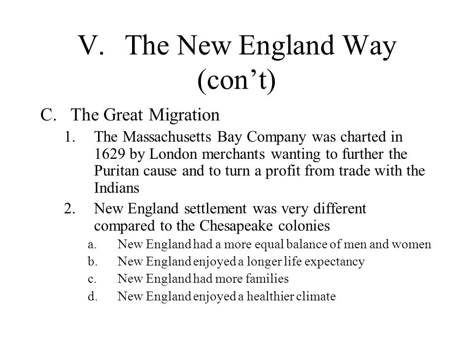 V.The New England Way (con't) C.The Great Migration 1.The Massachusetts Bay Company was charted in 1629 by London merchants wanting to further the Puritan cause and to turn a profit from trade with the Indians 2.New England settlement was very different compared to the Chesapeake colonies a.New England had a more equal balance of men and women b.New England enjoyed a longer life expectancy c.New England had more families d.New England enjoyed a healthier climate