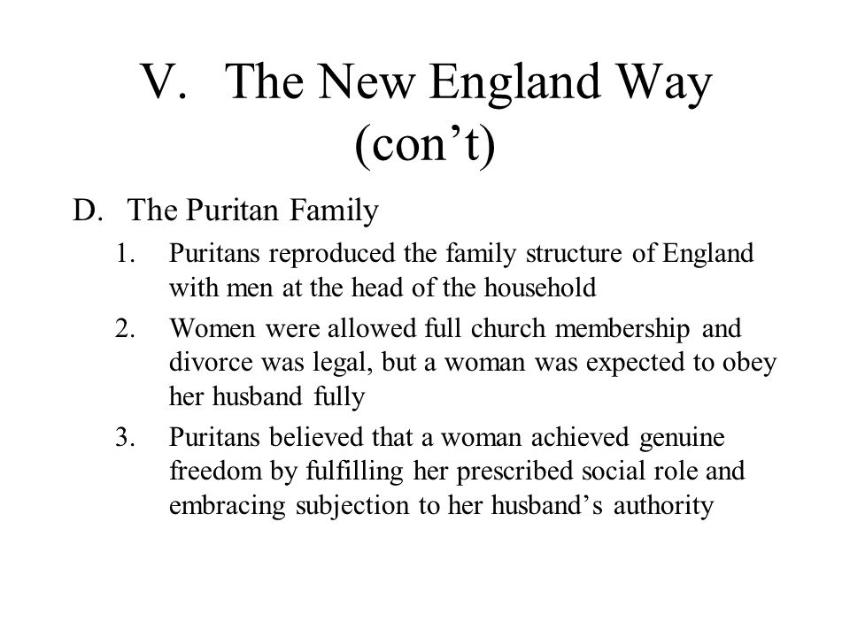 V.The New England Way (con't) D.The Puritan Family 1.Puritans reproduced the family structure of England with men at the head of the household 2.Women were allowed full church membership and divorce was legal, but a woman was expected to obey her husband fully 3.Puritans believed that a woman achieved genuine freedom by fulfilling her prescribed social role and embracing subjection to her husband's authority