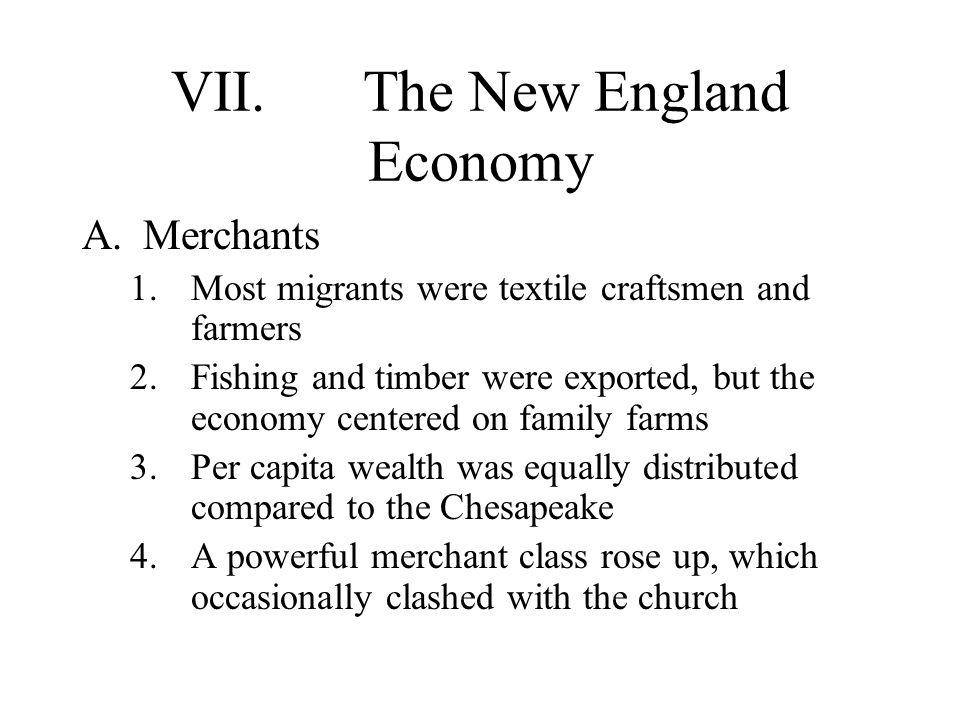 VII.The New England Economy A.Merchants 1.Most migrants were textile craftsmen and farmers 2.Fishing and timber were exported, but the economy centered on family farms 3.Per capita wealth was equally distributed compared to the Chesapeake 4.A powerful merchant class rose up, which occasionally clashed with the church
