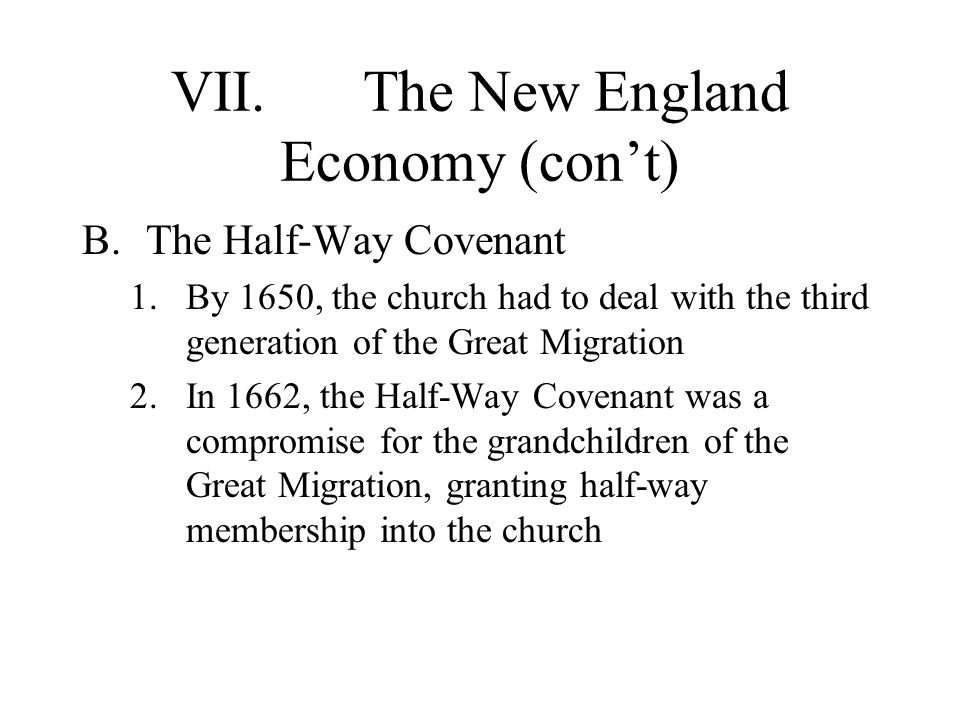 VII.The New England Economy (con't) B.The Half-Way Covenant 1.By 1650, the church had to deal with the third generation of the Great Migration 2.In 1662, the Half-Way Covenant was a compromise for the grandchildren of the Great Migration, granting half-way membership into the church