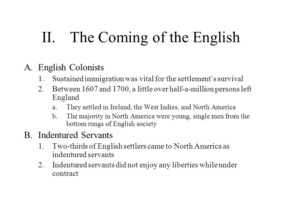 II.The Coming of the English A.English Colonists 1.Sustained immigration was vital for the settlement's survival 2.Between 1607 and 1700, a little over half-a-million persons left England a.They settled in Ireland, the West Indies, and North America b.The majority in North America were young, single men from the bottom rungs of English society B.Indentured Servants 1.Two-thirds of English settlers came to North America as indentured servants 2.Indentured servants did not enjoy any liberties while under contract