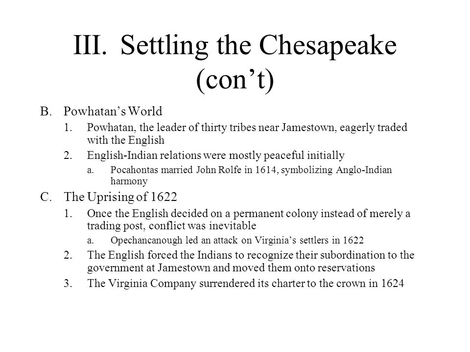 III.Settling the Chesapeake (con't) B.Powhatan's World 1.Powhatan, the leader of thirty tribes near Jamestown, eagerly traded with the English 2.English-Indian relations were mostly peaceful initially a.Pocahontas married John Rolfe in 1614, symbolizing Anglo-Indian harmony C.The Uprising of 1622 1.Once the English decided on a permanent colony instead of merely a trading post, conflict was inevitable a.Opechancanough led an attack on Virginia's settlers in 1622 2.The English forced the Indians to recognize their subordination to the government at Jamestown and moved them onto reservations 3.The Virginia Company surrendered its charter to the crown in 1624