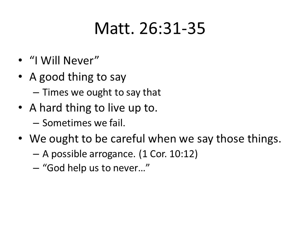 """Matt. 26:31-35 """"I Will Never"""" A good thing to say – Times we ought to say that A hard thing to live up to. – Sometimes we fail. We ought to be careful"""