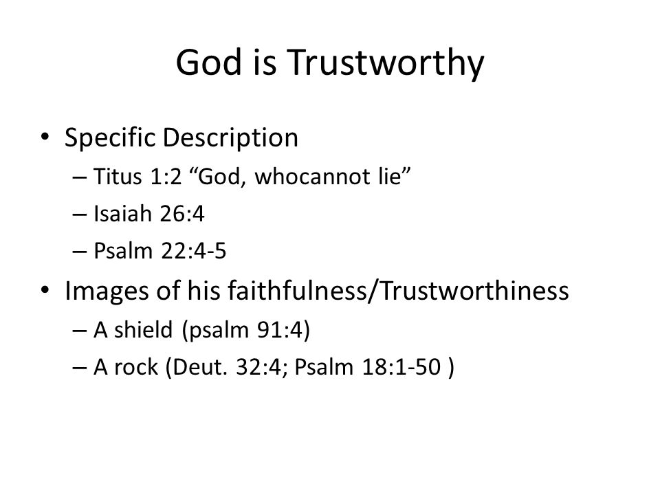 God is Trustworthy Specific Description – Titus 1:2 God, whocannot lie – Isaiah 26:4 – Psalm 22:4-5 Images of his faithfulness/Trustworthiness – A shield (psalm 91:4) – A rock (Deut.