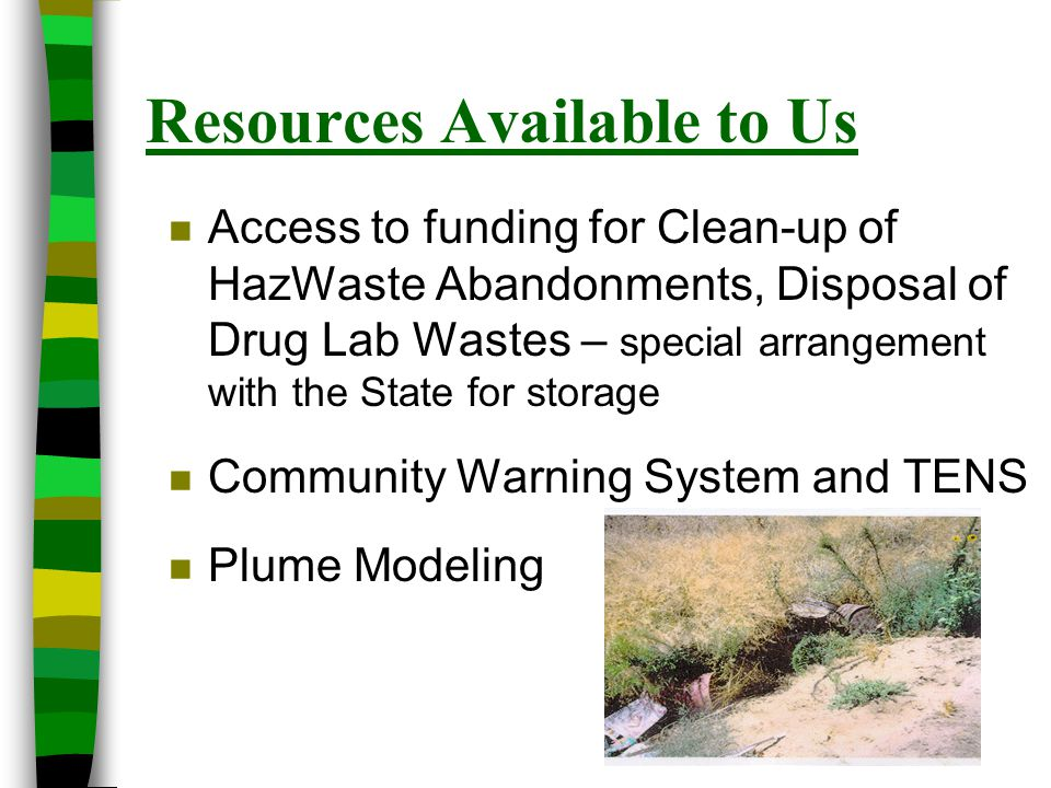Resources Available to Us n Access to funding for Clean-up of HazWaste Abandonments, Disposal of Drug Lab Wastes – special arrangement with the State