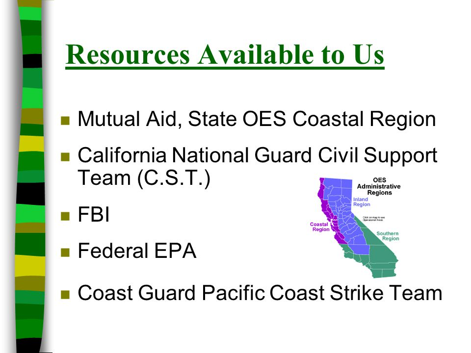 Resources Available to Us n Mutual Aid, State OES Coastal Region n California National Guard Civil Support Team (C.S.T.) n FBI n Federal EPA n Coast G