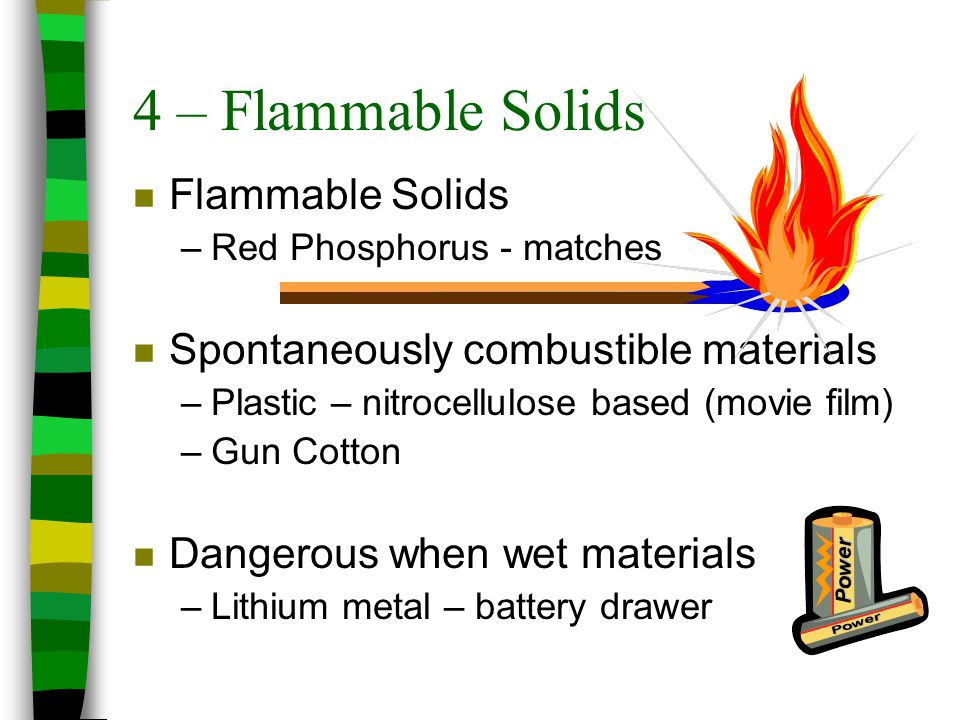 4 – Flammable Solids n Flammable Solids –Red Phosphorus - matches n Spontaneously combustible materials –Plastic – nitrocellulose based (movie film) –