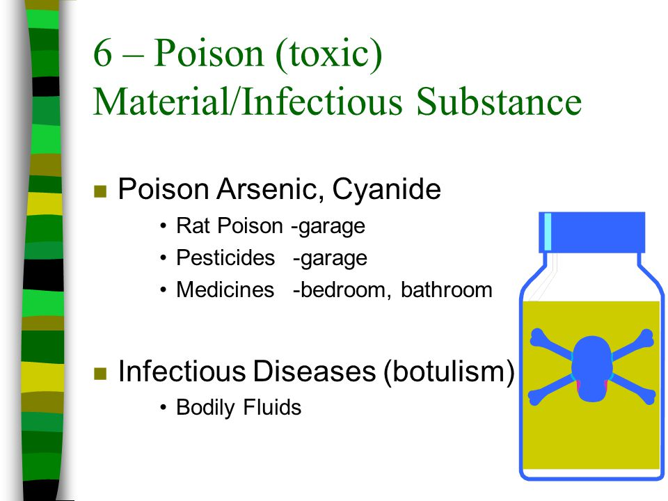 6 – Poison (toxic) Material/Infectious Substance n Poison Arsenic, Cyanide Rat Poison -garage Pesticides -garage Medicines -bedroom, bathroom n Infect