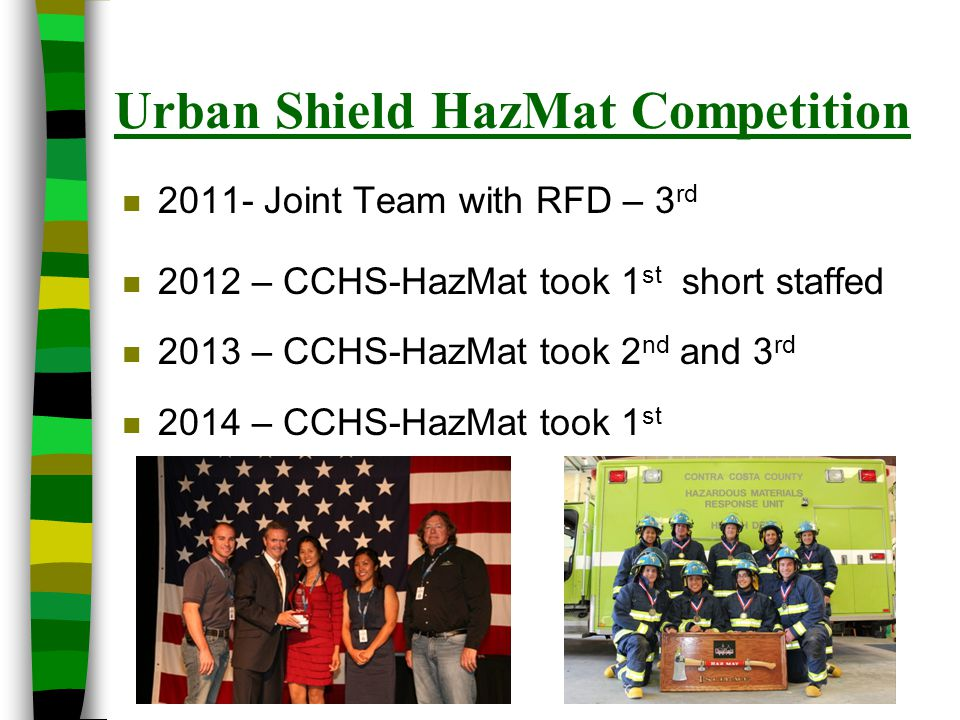 Urban Shield HazMat Competition n 2011- Joint Team with RFD – 3 rd n 2012 – CCHS-HazMat took 1 st short staffed n 2013 – CCHS-HazMat took 2 nd and 3 r